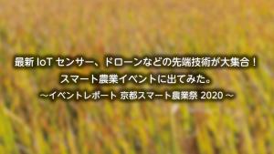 「IoTセンサーやドローンなどの先端技術が大集合!スマート農業イベントに出てみた ~イベントレポート 京都スマート農業祭 2020~」のイメージ