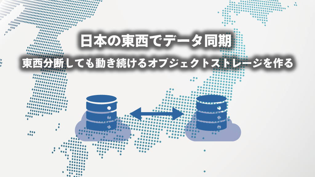 「日本の東西でデータ同期 – 東西分断しても動き続けるオブジェクトストレージを作る」のイメージ