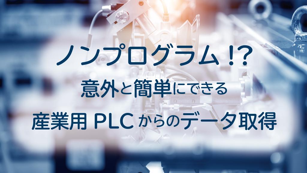 「ノンプログラム!?意外と簡単にできる産業用PLCからのデータ取得」のイメージ