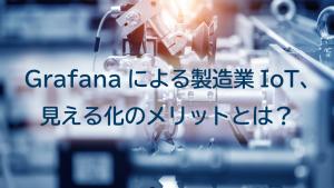 「Grafanaによる製造業IoT、見える化のメリットとは?」のイメージ