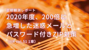 「定期観測レポート 2020年度、200倍に急増した迷惑メールとパスワード付きZIP対策(IIR vol.51 1章)」のイメージ