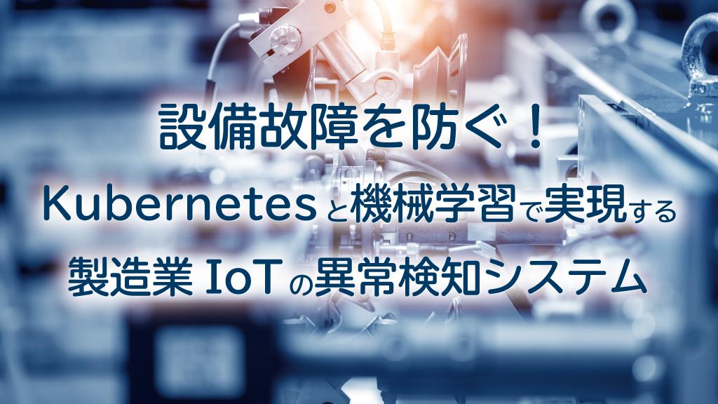 「設備故障を防ぐ!Kubernetesと機械学習で実現する製造業IoTの異常検知システム」のイメージ