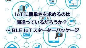 「IoTに簡単さを求めるのは間違っているだろうか? ~BLE IoTスターターパッケージ」のイメージ